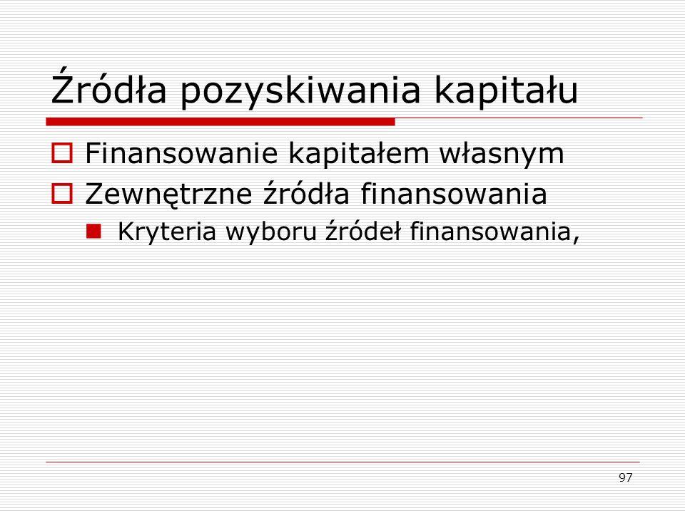 97 Źródła pozyskiwania kapitału  Finansowanie kapitałem własnym  Zewnętrzne źródła finansowania Kryteria wyboru źródeł finansowania,