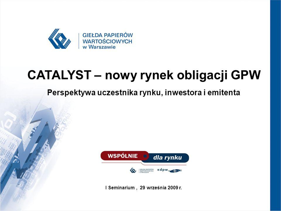CATALYST – nowy rynek obligacji GPW Perspektywa uczestnika rynku, inwestora i emitenta.
