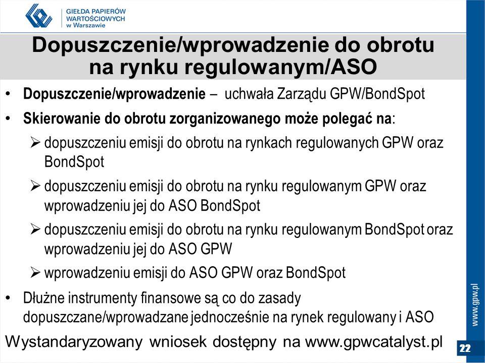 22 Dopuszczenie/wprowadzenie do obrotu na rynku regulowanym/ASO Dopuszczenie/wprowadzenie – uchwała Zarządu GPW/BondSpot Skierowanie do obrotu zorganizowanego może polegać na :  dopuszczeniu emisji do obrotu na rynkach regulowanych GPW oraz BondSpot  dopuszczeniu emisji do obrotu na rynku regulowanym GPW oraz wprowadzeniu jej do ASO BondSpot  dopuszczeniu emisji do obrotu na rynku regulowanym BondSpot oraz wprowadzeniu jej do ASO GPW  wprowadzeniu emisji do ASO GPW oraz BondSpot Dłużne instrumenty finansowe są co do zasady dopuszczane/wprowadzane jednocześnie na rynek regulowany i ASO Wystandaryzowany wniosek dostępny na www.gpwcatalyst.pl