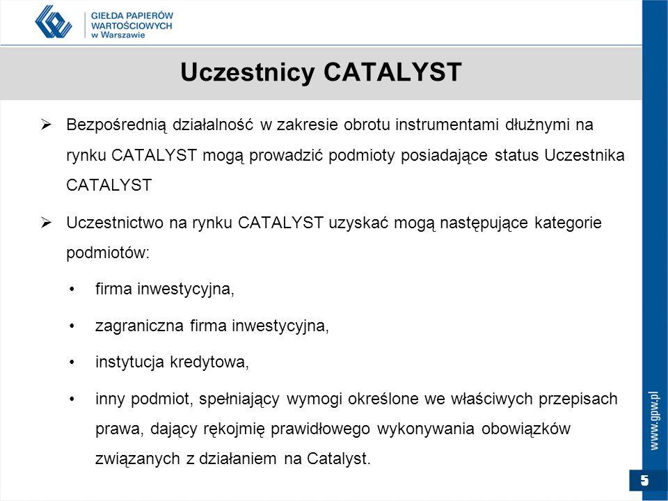 5 Uczestnicy CATALYST  Bezpośrednią działalność w zakresie obrotu instrumentami dłużnymi na rynku CATALYST mogą prowadzić podmioty posiadające status Uczestnika CATALYST  Uczestnictwo na rynku CATALYST uzyskać mogą następujące kategorie podmiotów: firma inwestycyjna, zagraniczna firma inwestycyjna, instytucja kredytowa, inny podmiot, spełniający wymogi określone we właściwych przepisach prawa, dający rękojmię prawidłowego wykonywania obowiązków związanych z działaniem na Catalyst.