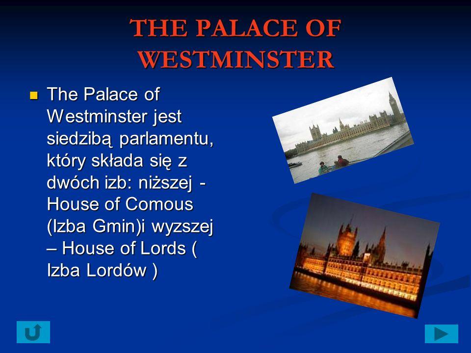 THE PALACE OF WESTMINSTER The Palace of Westminster jest siedzibą parlamentu, który składa się z dwóch izb: niższej - House of Comous (Izba Gmin)i wyzszej – House of Lords ( Izba Lordów )