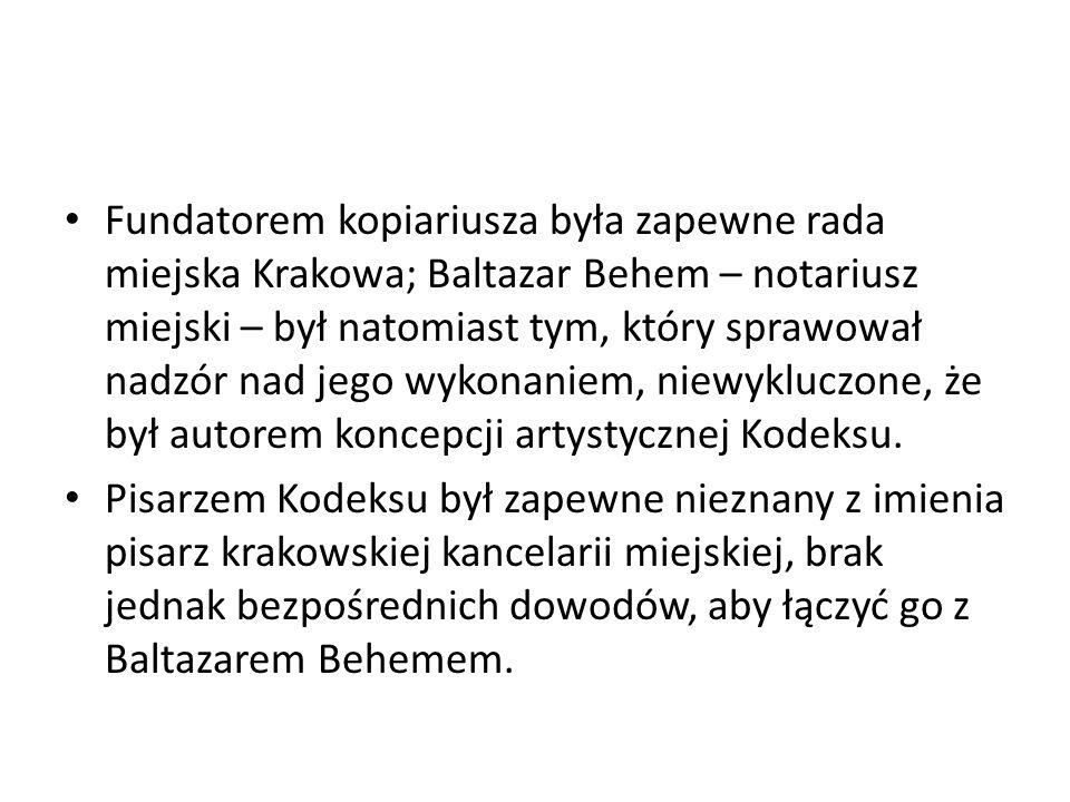 Fundatorem kopiariusza była zapewne rada miejska Krakowa; Baltazar Behem – notariusz miejski – był natomiast tym, który sprawował nadzór nad jego wykonaniem, niewykluczone, że był autorem koncepcji artystycznej Kodeksu.