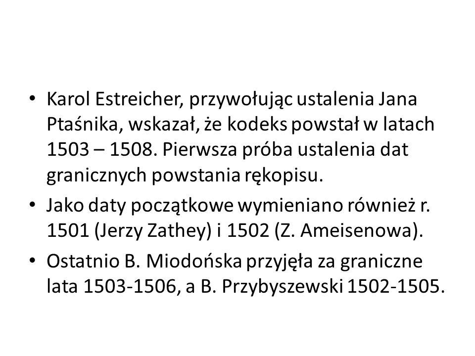Karol Estreicher, przywołując ustalenia Jana Ptaśnika, wskazał, że kodeks powstał w latach 1503 – 1508.