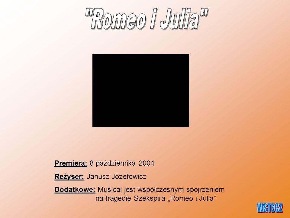 """Premiera: Premiera: 8 października 2004 Reżyser: Reżyser: Janusz Józefowicz Dodatkowe: Dodatkowe: Musical jest współczesnym spojrzeniem na tragedię Szekspira """"Romeo i Julia"""
