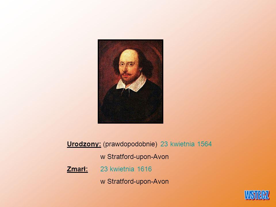 Urodzony: (prawdopodobnie) 23 kwietnia 1564 w Stratford-upon-Avon Zmarł: 23 kwietnia 1616 w Stratford-upon-Avon