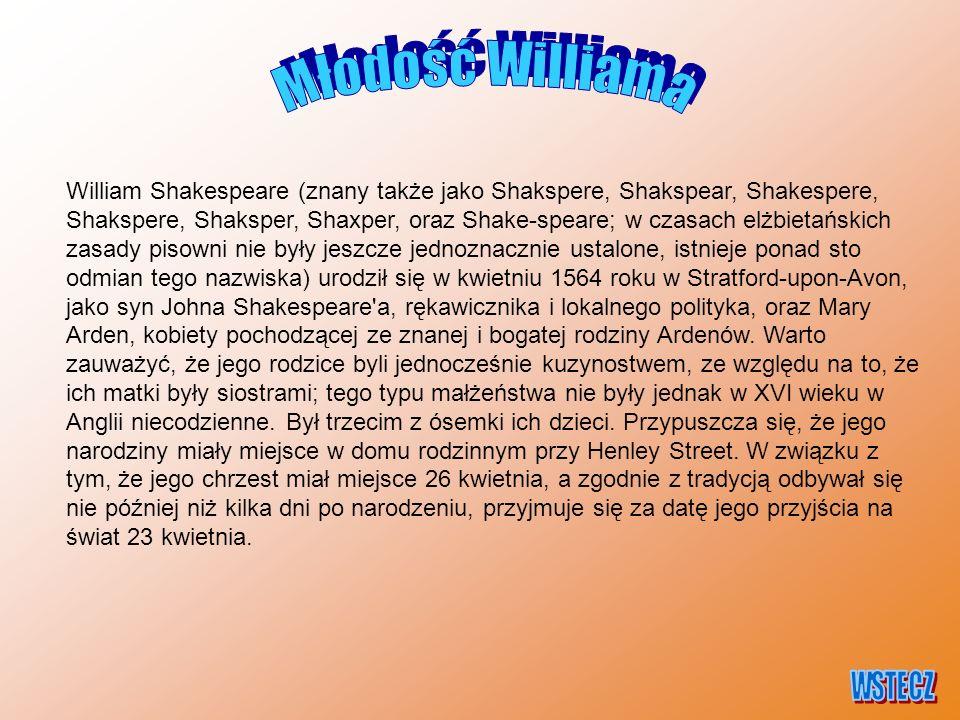 William Shakespeare (znany także jako Shakspere, Shakspear, Shakespere, Shakspere, Shaksper, Shaxper, oraz Shake-speare; w czasach elżbietańskich zasady pisowni nie były jeszcze jednoznacznie ustalone, istnieje ponad sto odmian tego nazwiska) urodził się w kwietniu 1564 roku w Stratford-upon-Avon, jako syn Johna Shakespeare a, rękawicznika i lokalnego polityka, oraz Mary Arden, kobiety pochodzącej ze znanej i bogatej rodziny Ardenów.