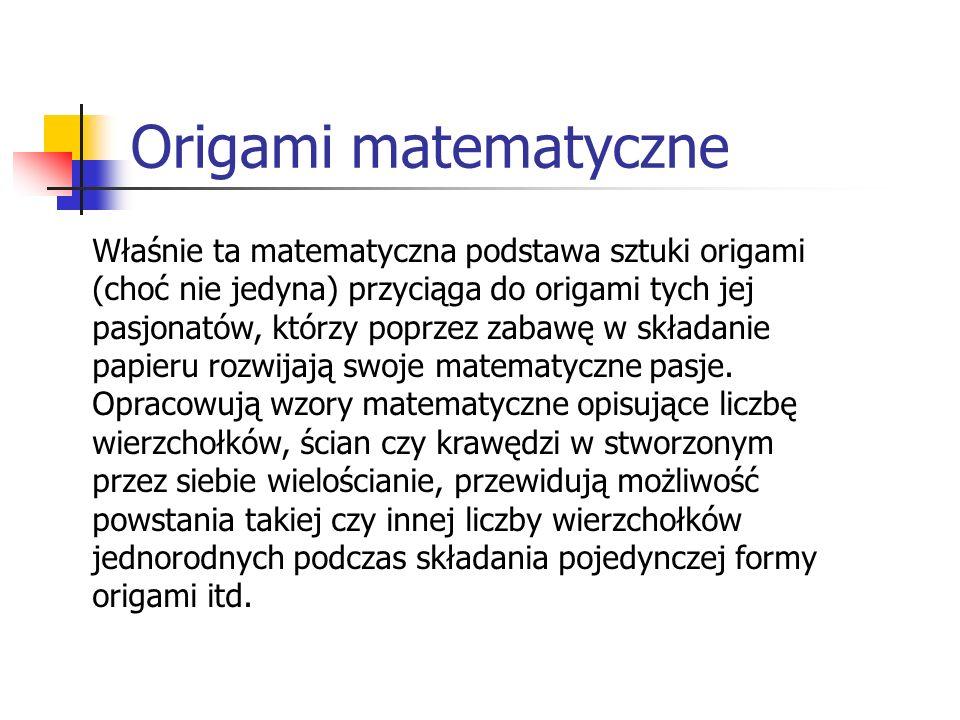 Origami matematyczne Właśnie ta matematyczna podstawa sztuki origami (choć nie jedyna) przyciąga do origami tych jej pasjonatów, którzy poprzez zabawę