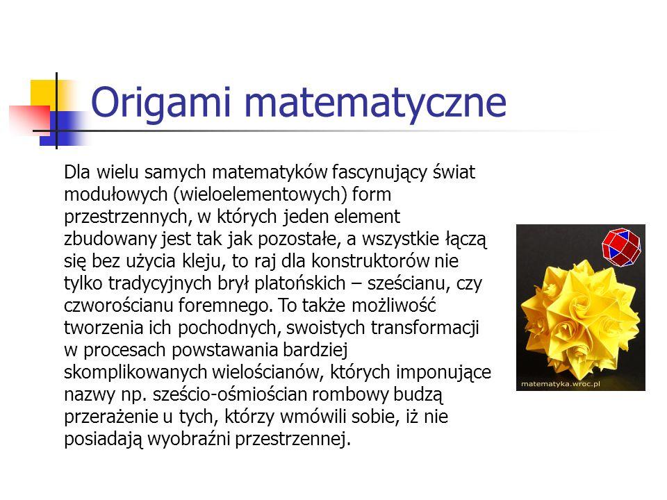 Origami matematyczne Dla wielu samych matematyków fascynujący świat modułowych (wieloelementowych) form przestrzennych, w których jeden element zbudow