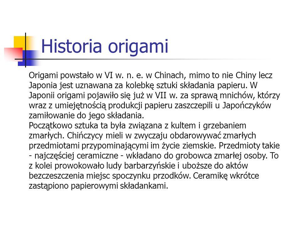 Historia origami Origami powstało w VI w. n. e. w Chinach, mimo to nie Chiny lecz Japonia jest uznawana za kolebkę sztuki składania papieru. W Japonii