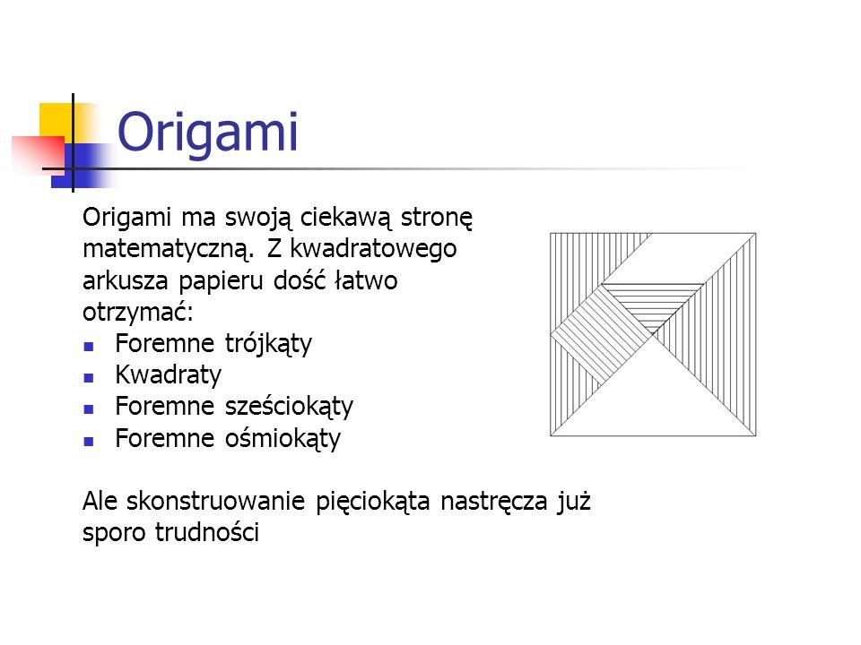 Origami Origami ma swoją ciekawą stronę matematyczną. Z kwadratowego arkusza papieru dość łatwo otrzymać: Foremne trójkąty Kwadraty Foremne sześciokąt