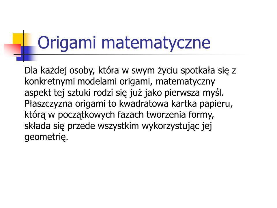 Origami matematyczne Dla każdej osoby, która w swym życiu spotkała się z konkretnymi modelami origami, matematyczny aspekt tej sztuki rodzi się już ja