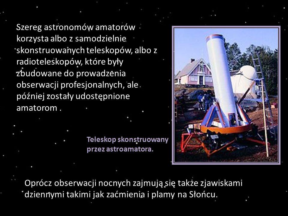 Szereg astronomów amatorów korzysta albo z samodzielnie skonstruowanych teleskopów, albo z radioteleskopów, które były zbudowane do prowadzenia obserwacji profesjonalnych, ale później zostały udostępnione amatorom.