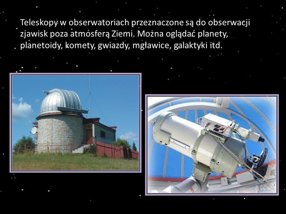 Teleskopy w obserwatoriach przeznaczone są do obserwacji zjawisk poza atmosferą Ziemi.