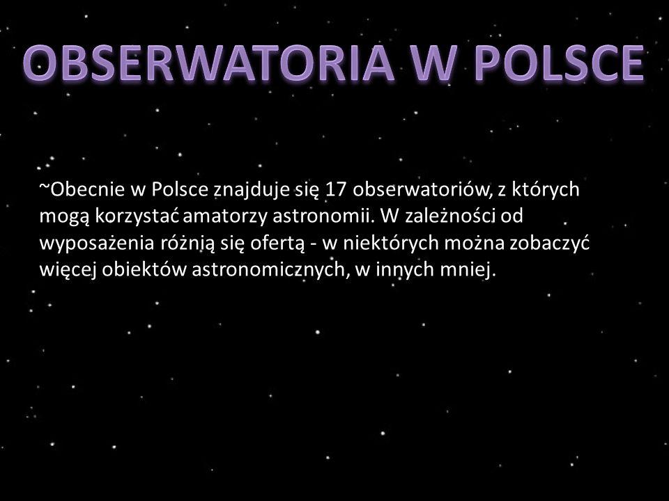 ~Obecnie w Polsce znajduje się 17 obserwatoriów, z których mogą korzystać amatorzy astronomii.