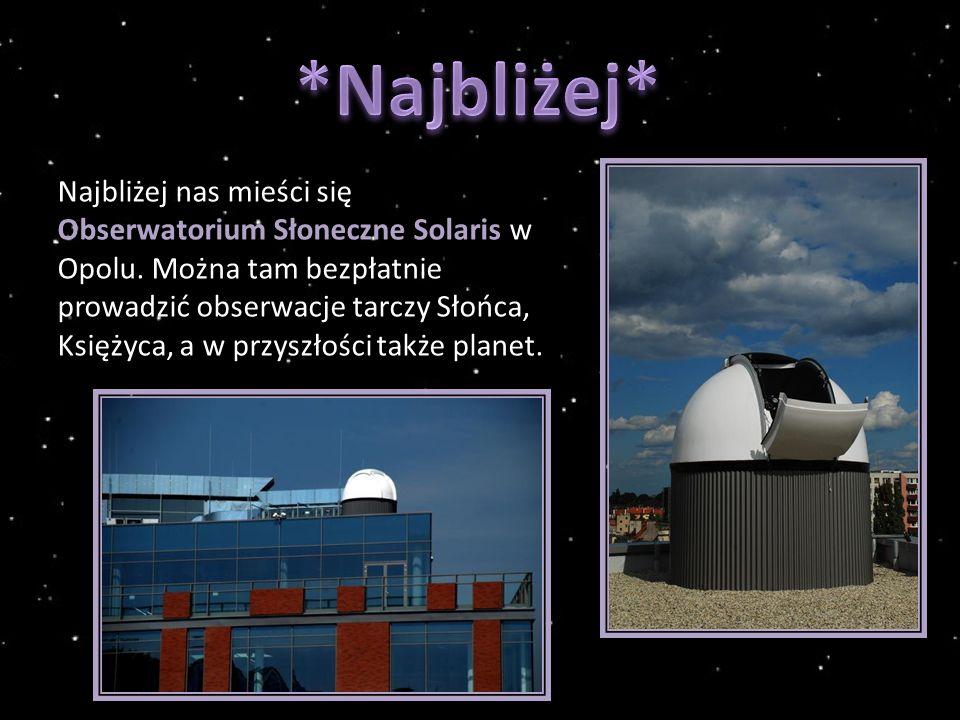 Najbliżej nas mieści się Obserwatorium Słoneczne Solaris w Opolu.
