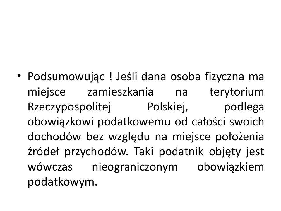 Podsumowując ! Jeśli dana osoba fizyczna ma miejsce zamieszkania na terytorium Rzeczypospolitej Polskiej, podlega obowiązkowi podatkowemu od całości s