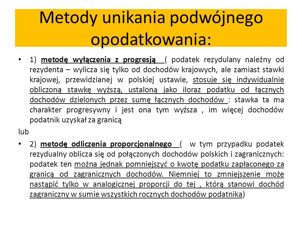 Metody unikania podwójnego opodatkowania: 1) metodę wyłączenia z progresją ( podatek rezydulany należny od rezydenta – wylicza się tylko od dochodów krajowych, ale zamiast stawki krajowej, przewidzianej w polskiej ustawie, stosuje się indywidualnie obliczoną stawkę wyższą, ustaloną jako iloraz podatku od łącznych dochodów dzielonych przez sumę łącznych dochodów : stawka ta ma charakter progresywny i jest ona tym wyższa, im więcej dochodów podatnik uzyskał za granicą lub 2) metodę odliczenia proporcjonalnego ( w tym przypadku podatek rezydualny oblicza się od połączonych dochodów polskich i zagranicznych: podatek ten można jednak pomniejszyć o kwotę podatku zapłaconego za granicą od zagranicznych dochodów.