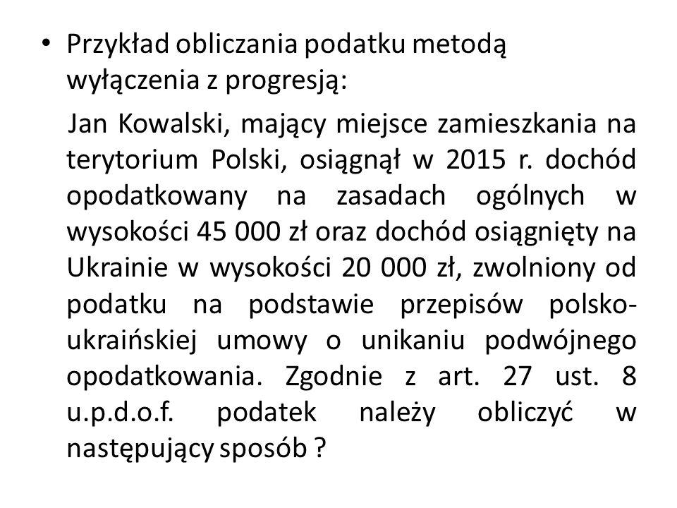 Przykład obliczania podatku metodą wyłączenia z progresją: Jan Kowalski, mający miejsce zamieszkania na terytorium Polski, osiągnął w 2015 r. dochód o