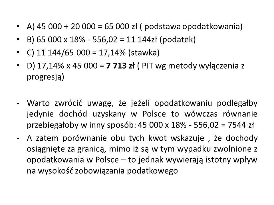A) 45 000 + 20 000 = 65 000 zł ( podstawa opodatkowania) B) 65 000 x 18% - 556,02 = 11 144zł (podatek) C) 11 144/65 000 = 17,14% (stawka) D) 17,14% x 45 000 = 7 713 zł ( PIT wg metody wyłączenia z progresją) -Warto zwrócić uwagę, że jeżeli opodatkowaniu podlegałby jedynie dochód uzyskany w Polsce to wówczas równanie przebiegałoby w inny sposób: 45 000 x 18% - 556,02 = 7544 zł -A zatem porównanie obu tych kwot wskazuje, że dochody osiągnięte za granicą, mimo iż są w tym wypadku zwolnione z opodatkowania w Polsce – to jednak wywierają istotny wpływ na wysokość zobowiązania podatkowego