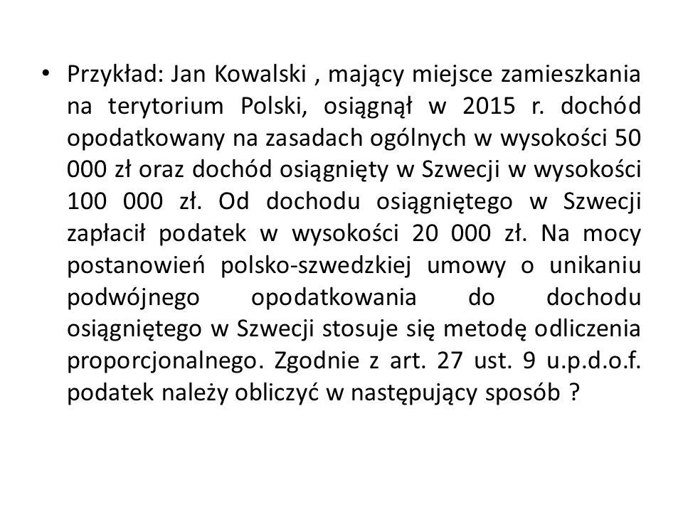 Przykład: Jan Kowalski, mający miejsce zamieszkania na terytorium Polski, osiągnął w 2015 r. dochód opodatkowany na zasadach ogólnych w wysokości 50 0