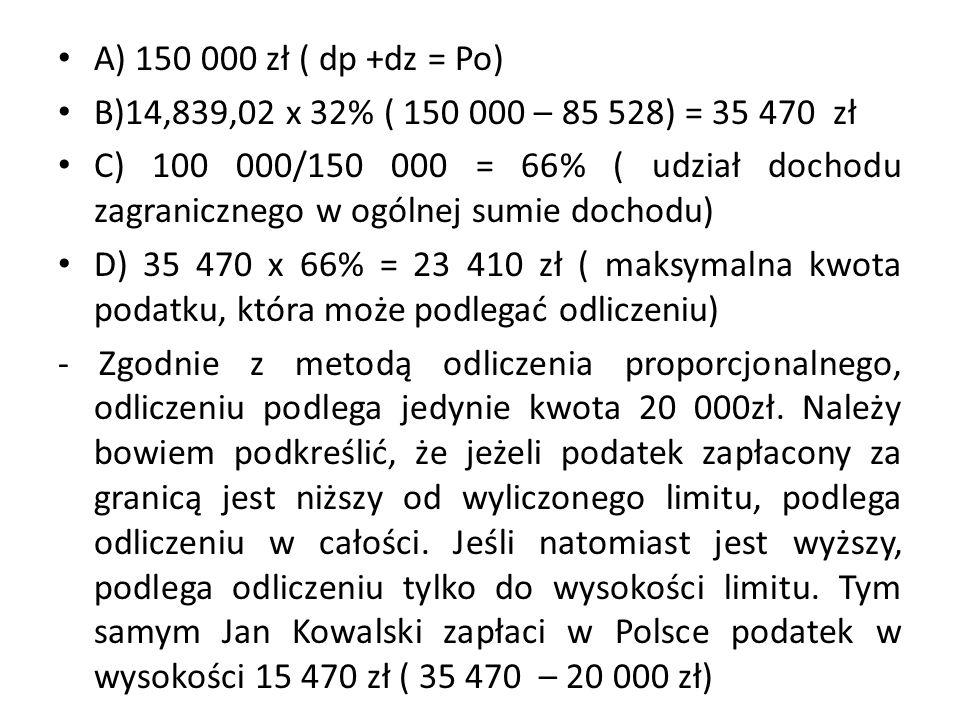 A) 150 000 zł ( dp +dz = Po) B)14,839,02 x 32% ( 150 000 – 85 528) = 35 470 zł C) 100 000/150 000 = 66% ( udział dochodu zagranicznego w ogólnej sumie dochodu) D) 35 470 x 66% = 23 410 zł ( maksymalna kwota podatku, która może podlegać odliczeniu) - Zgodnie z metodą odliczenia proporcjonalnego, odliczeniu podlega jedynie kwota 20 000zł.
