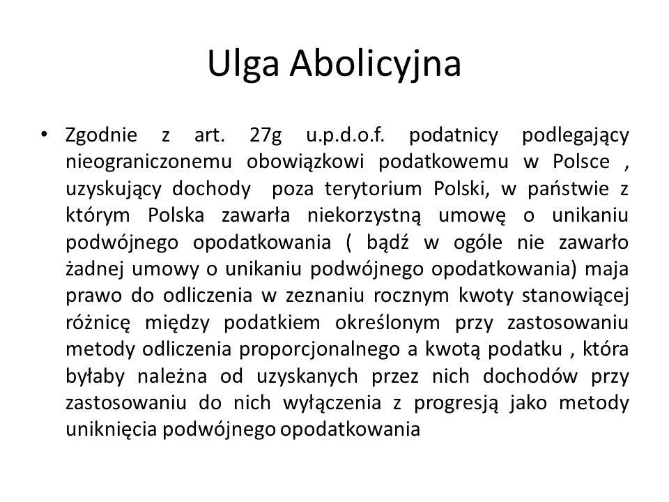 Ulga Abolicyjna Zgodnie z art. 27g u.p.d.o.f. podatnicy podlegający nieograniczonemu obowiązkowi podatkowemu w Polsce, uzyskujący dochody poza terytor