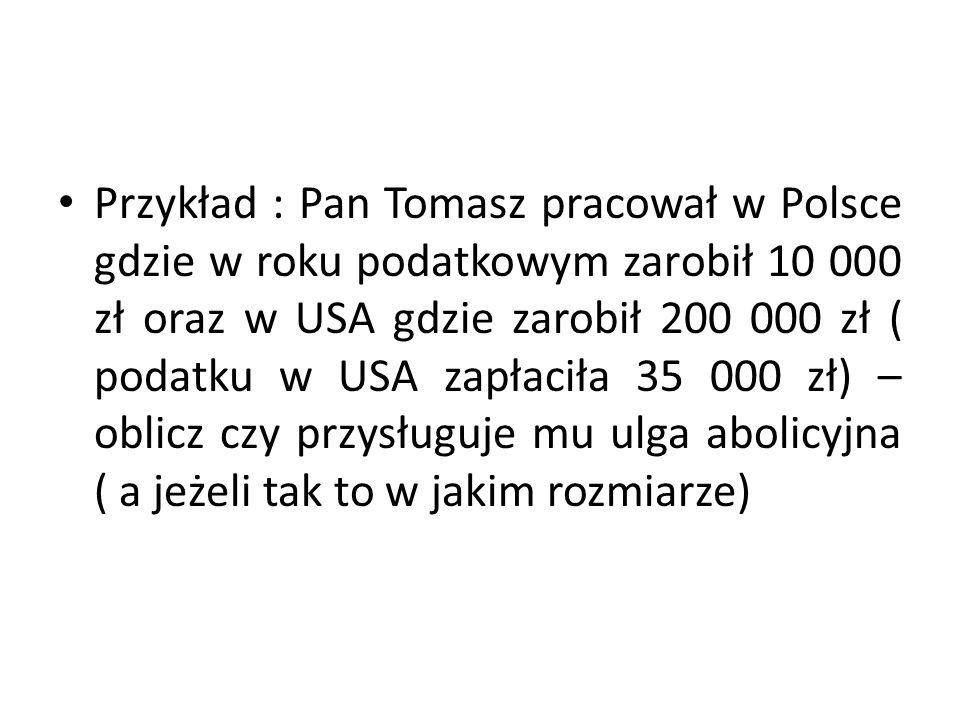 Przykład : Pan Tomasz pracował w Polsce gdzie w roku podatkowym zarobił 10 000 zł oraz w USA gdzie zarobił 200 000 zł ( podatku w USA zapłaciła 35 000 zł) – oblicz czy przysługuje mu ulga abolicyjna ( a jeżeli tak to w jakim rozmiarze)