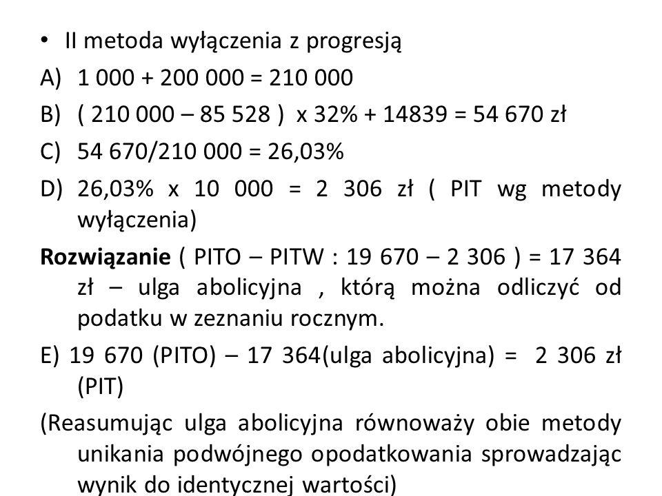 II metoda wyłączenia z progresją A)1 000 + 200 000 = 210 000 B)( 210 000 – 85 528 ) x 32% + 14839 = 54 670 zł C)54 670/210 000 = 26,03% D)26,03% x 10 000 = 2 306 zł ( PIT wg metody wyłączenia) Rozwiązanie ( PITO – PITW : 19 670 – 2 306 ) = 17 364 zł – ulga abolicyjna, którą można odliczyć od podatku w zeznaniu rocznym.