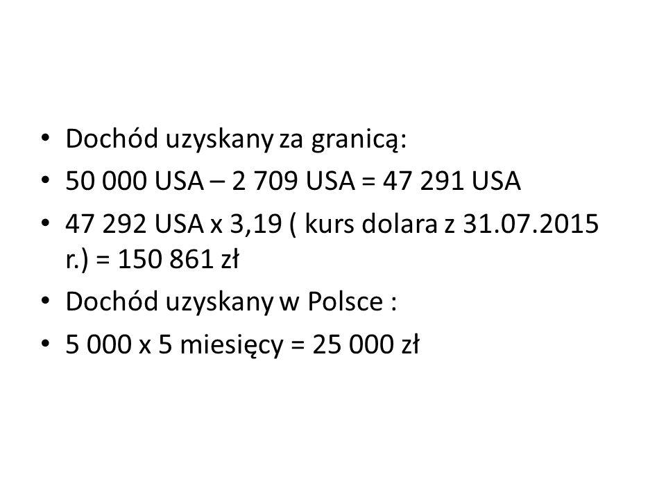 Dochód uzyskany za granicą: 50 000 USA – 2 709 USA = 47 291 USA 47 292 USA x 3,19 ( kurs dolara z 31.07.2015 r.) = 150 861 zł Dochód uzyskany w Polsce : 5 000 x 5 miesięcy = 25 000 zł