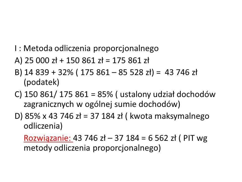 I : Metoda odliczenia proporcjonalnego A) 25 000 zł + 150 861 zł = 175 861 zł B) 14 839 + 32% ( 175 861 – 85 528 zł) = 43 746 zł (podatek) C) 150 861/ 175 861 = 85% ( ustalony udział dochodów zagranicznych w ogólnej sumie dochodów) D) 85% x 43 746 zł = 37 184 zł ( kwota maksymalnego odliczenia) Rozwiązanie: 43 746 zł – 37 184 = 6 562 zł ( PIT wg metody odliczenia proporcjonalnego)