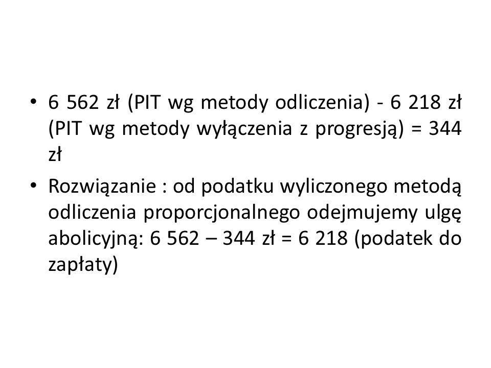 6 562 zł (PIT wg metody odliczenia) - 6 218 zł (PIT wg metody wyłączenia z progresją) = 344 zł Rozwiązanie : od podatku wyliczonego metodą odliczenia proporcjonalnego odejmujemy ulgę abolicyjną: 6 562 – 344 zł = 6 218 (podatek do zapłaty)