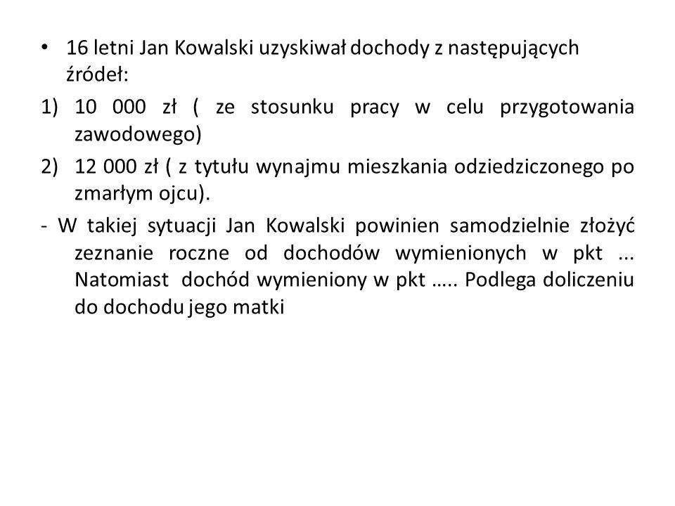16 letni Jan Kowalski uzyskiwał dochody z następujących źródeł: 1)10 000 zł ( ze stosunku pracy w celu przygotowania zawodowego) 2)12 000 zł ( z tytuł