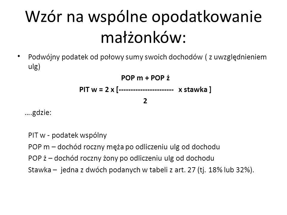 Wzór na wspólne opodatkowanie małżonków: Podwójny podatek od połowy sumy swoich dochodów ( z uwzględnieniem ulg) POP m + POP ż PIT w = 2 x [----------