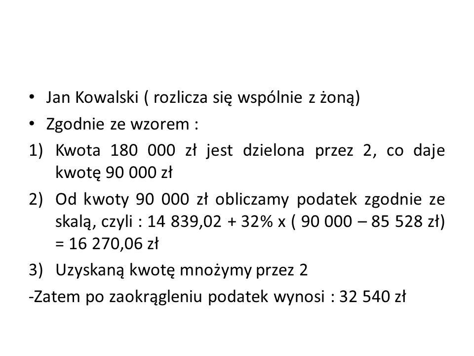 Jan Kowalski ( rozlicza się wspólnie z żoną) Zgodnie ze wzorem : 1)Kwota 180 000 zł jest dzielona przez 2, co daje kwotę 90 000 zł 2)Od kwoty 90 000 zł obliczamy podatek zgodnie ze skalą, czyli : 14 839,02 + 32% x ( 90 000 – 85 528 zł) = 16 270,06 zł 3)Uzyskaną kwotę mnożymy przez 2 -Zatem po zaokrągleniu podatek wynosi : 32 540 zł