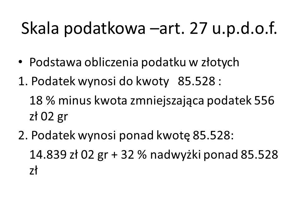 Skala podatkowa –art. 27 u.p.d.o.f. Podstawa obliczenia podatku w złotych 1. Podatek wynosi do kwoty 85.528 : 18 % minus kwota zmniejszająca podatek 5
