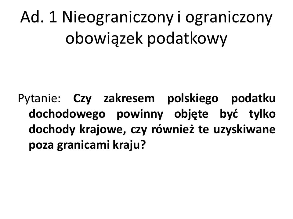 Ad. 1 Nieograniczony i ograniczony obowiązek podatkowy Pytanie: Czy zakresem polskiego podatku dochodowego powinny objęte być tylko dochody krajowe, c
