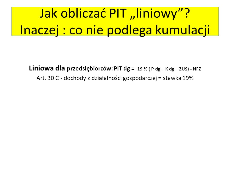 """Liniowa dla przedsiębiorców: PIT dg = 19 % ( P dg – K dg – ZUS) - NFZ Art. 30 C - dochody z działalności gospodarczej = stawka 19% Jak obliczać PIT """"l"""