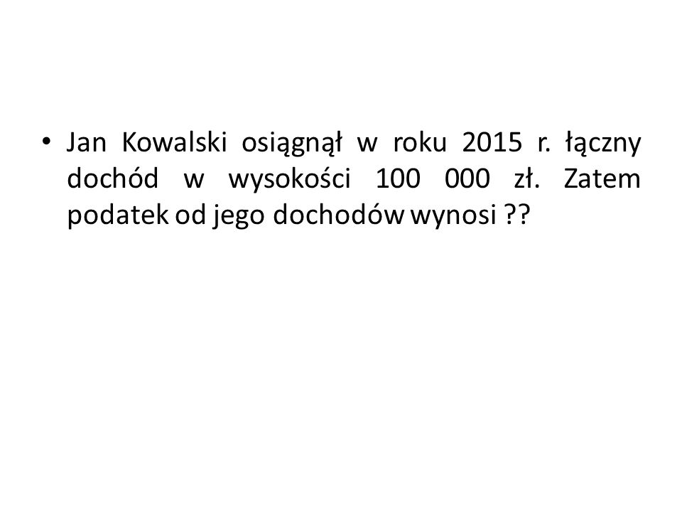 Jan Kowalski osiągnął w roku 2015 r. łączny dochód w wysokości 100 000 zł. Zatem podatek od jego dochodów wynosi ??