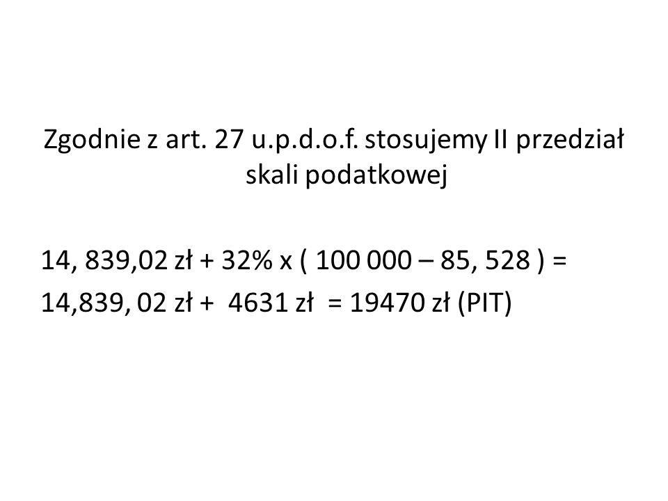 Zgodnie z art. 27 u.p.d.o.f. stosujemy II przedział skali podatkowej 14, 839,02 zł + 32% x ( 100 000 – 85, 528 ) = 14,839, 02 zł + 4631 zł = 19470 zł