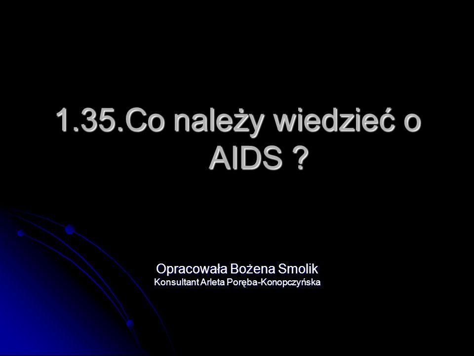 1.35.Co należy wiedzieć o AIDS ? Opracowała Bożena Smolik Konsultant Arleta Poręba-Konopczyńska