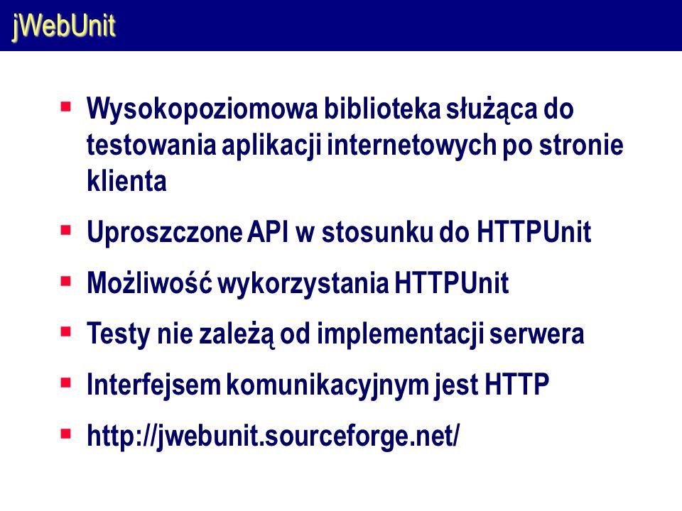 jWebUnit  Wysokopoziomowa biblioteka służąca do testowania aplikacji internetowych po stronie klienta  Uproszczone API w stosunku do HTTPUnit  Możliwość wykorzystania HTTPUnit  Testy nie zależą od implementacji serwera  Interfejsem komunikacyjnym jest HTTP  http://jwebunit.sourceforge.net/