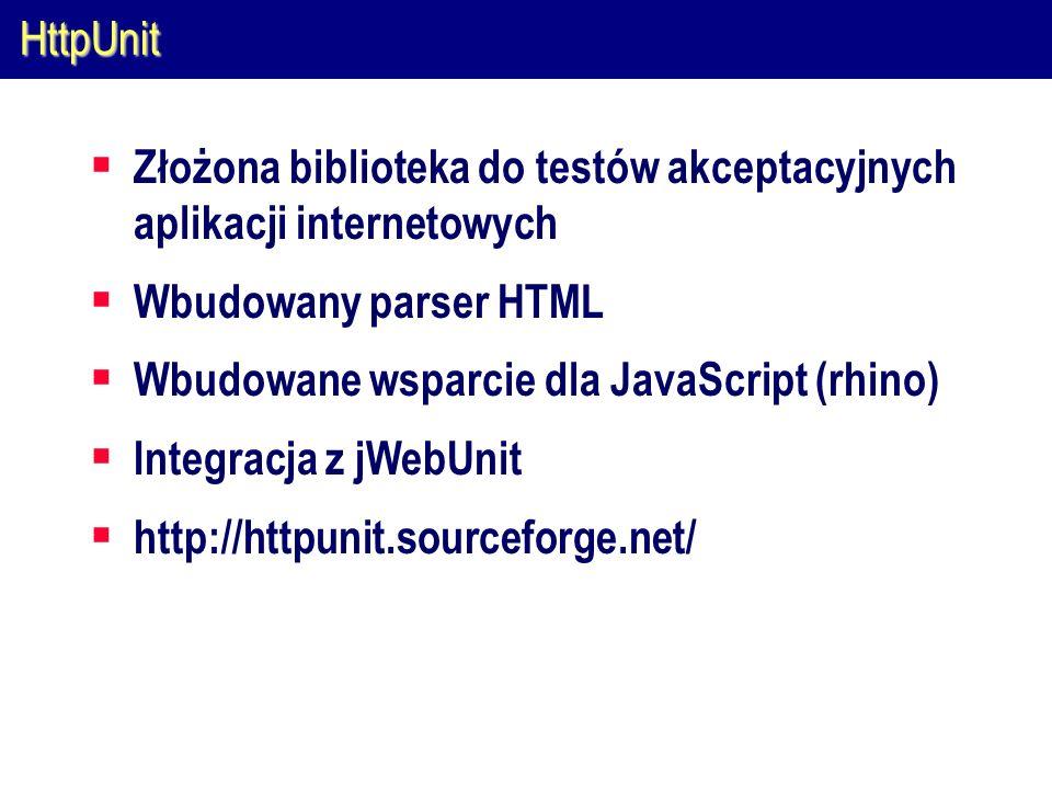 HttpUnit  Złożona biblioteka do testów akceptacyjnych aplikacji internetowych  Wbudowany parser HTML  Wbudowane wsparcie dla JavaScript (rhino)  Integracja z jWebUnit  http://httpunit.sourceforge.net/