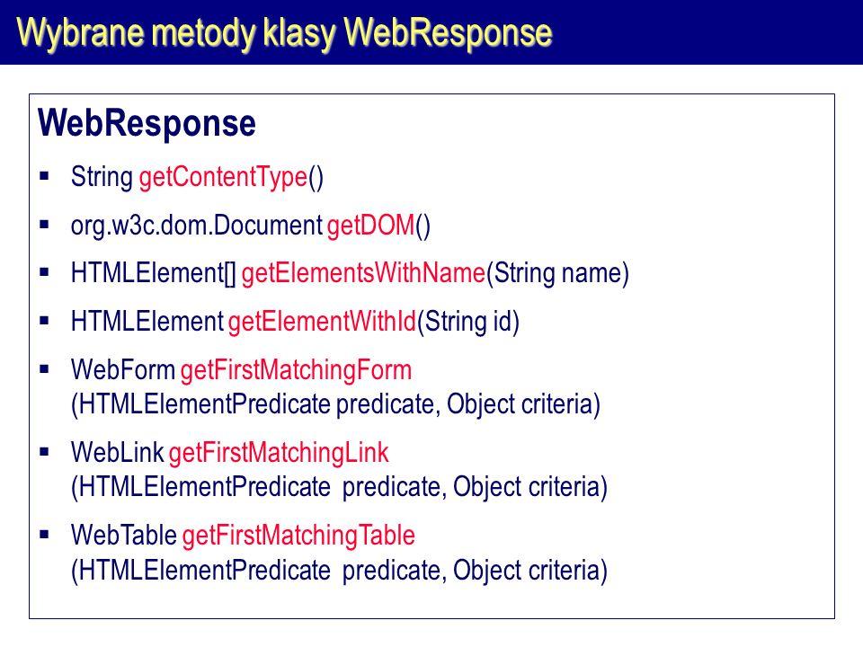 Wybrane metody klasy WebResponse WebResponse  String getContentType()  org.w3c.dom.Document getDOM()  HTMLElement[] getElementsWithName(String name)  HTMLElement getElementWithId(String id)  WebForm getFirstMatchingForm (HTMLElementPredicate predicate, Object criteria)  WebLink getFirstMatchingLink (HTMLElementPredicate predicate, Object criteria)  WebTable getFirstMatchingTable (HTMLElementPredicate predicate, Object criteria)