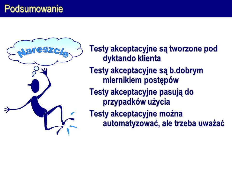 Podsumowanie Testy akceptacyjne są tworzone pod dyktando klienta Testy akceptacyjne są b.dobrym miernikiem postępów Testy akceptacyjne pasują do przypadków użycia Testy akceptacyjne można automatyzować, ale trzeba uważać