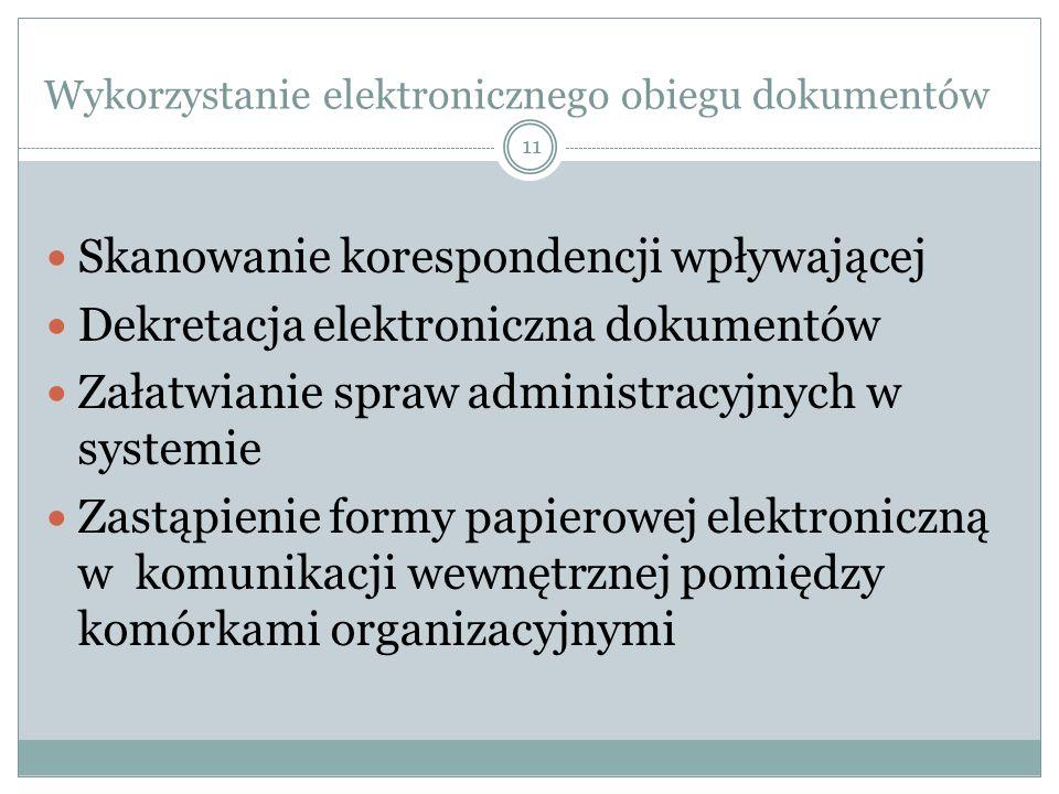 11 Wykorzystanie elektronicznego obiegu dokumentów Skanowanie korespondencji wpływającej Dekretacja elektroniczna dokumentów Załatwianie spraw administracyjnych w systemie Zastąpienie formy papierowej elektroniczną w komunikacji wewnętrznej pomiędzy komórkami organizacyjnymi