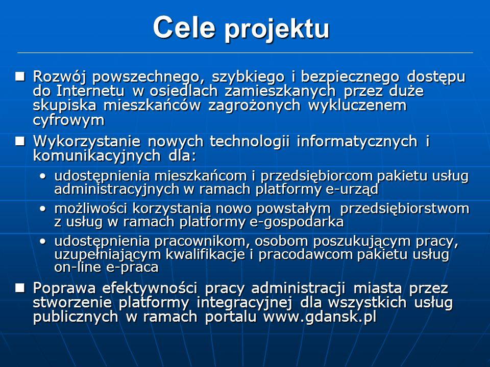 Cele projektu Rozwój powszechnego, szybkiego i bezpiecznego dostępu do Internetu w osiedlach zamieszkanych przez duże skupiska mieszkańców zagrożonych wykluczenem cyfrowym Rozwój powszechnego, szybkiego i bezpiecznego dostępu do Internetu w osiedlach zamieszkanych przez duże skupiska mieszkańców zagrożonych wykluczenem cyfrowym Wykorzystanie nowych technologii informatycznych i komunikacyjnych dla: Wykorzystanie nowych technologii informatycznych i komunikacyjnych dla: udostępnienia mieszkańcom i przedsiębiorcom pakietu usług administracyjnych w ramach platformy e-urządudostępnienia mieszkańcom i przedsiębiorcom pakietu usług administracyjnych w ramach platformy e-urząd możliwości korzystania nowo powstałym przedsiębiorstwom z usług w ramach platformy e-gospodarkamożliwości korzystania nowo powstałym przedsiębiorstwom z usług w ramach platformy e-gospodarka udostępnienia pracownikom, osobom poszukującym pracy, uzupełniającym kwalifikacje i pracodawcom pakietu usług on-line e-pracaudostępnienia pracownikom, osobom poszukującym pracy, uzupełniającym kwalifikacje i pracodawcom pakietu usług on-line e-praca Poprawa efektywności pracy administracji miasta przez stworzenie platformy integracyjnej dla wszystkich usług publicznych w ramach portalu www.gdansk.pl Poprawa efektywności pracy administracji miasta przez stworzenie platformy integracyjnej dla wszystkich usług publicznych w ramach portalu www.gdansk.pl