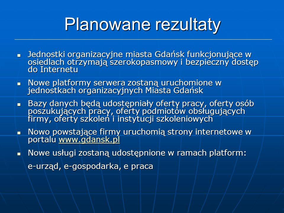 Planowane rezultaty Jednostki organizacyjne miasta Gdańsk funkcjonujące w osiedlach otrzymają szerokopasmowy i bezpieczny dostęp do Internetu Jednostki organizacyjne miasta Gdańsk funkcjonujące w osiedlach otrzymają szerokopasmowy i bezpieczny dostęp do Internetu Nowe platformy serwera zostaną uruchomione w jednostkach organizacyjnych Miasta Gdańsk Nowe platformy serwera zostaną uruchomione w jednostkach organizacyjnych Miasta Gdańsk Bazy danych będą udostępniały oferty pracy, oferty osób poszukujących pracy, oferty podmiotów obsługujących firmy, oferty szkoleń i instytucji szkoleniowych Bazy danych będą udostępniały oferty pracy, oferty osób poszukujących pracy, oferty podmiotów obsługujących firmy, oferty szkoleń i instytucji szkoleniowych Nowo powstające firmy uruchomią strony internetowe w portalu www.gdansk.pl Nowo powstające firmy uruchomią strony internetowe w portalu www.gdansk.plwww.gdansk.pl Nowe usługi zostaną udostępnione w ramach platform: Nowe usługi zostaną udostępnione w ramach platform: e-urząd, e-gospodarka, e praca
