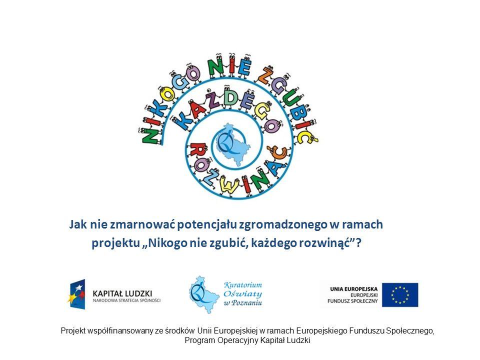 """Projekt współfinansowany ze środków Unii Europejskiej w ramach Europejskiego Funduszu Społecznego, Program Operacyjny Kapitał Ludzki Jak nie zmarnować potencjału zgromadzonego w ramach projektu """"Nikogo nie zgubić, każdego rozwinąć ?"""