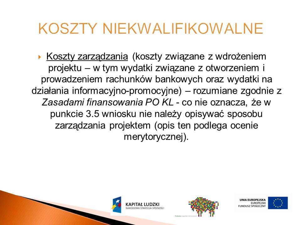  Koszty zarządzania (koszty związane z wdrożeniem projektu – w tym wydatki związane z otworzeniem i prowadzeniem rachunków bankowych oraz wydatki na działania informacyjno-promocyjne) – rozumiane zgodnie z Zasadami finansowania PO KL - co nie oznacza, że w punkcie 3.5 wniosku nie należy opisywać sposobu zarządzania projektem (opis ten podlega ocenie merytorycznej).
