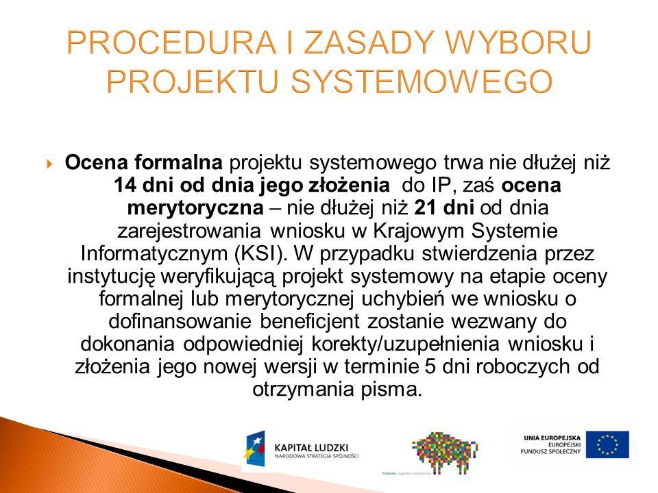  Ocena formalna projektu systemowego trwa nie dłużej niż 14 dni od dnia jego złożenia do IP, zaś ocena merytoryczna – nie dłużej niż 21 dni od dnia zarejestrowania wniosku w Krajowym Systemie Informatycznym (KSI).